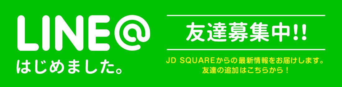 LINE@はじめました。 友達募集中!!JD SQUAREからの最新情報をお届けします。 友達の追加はこちらから!